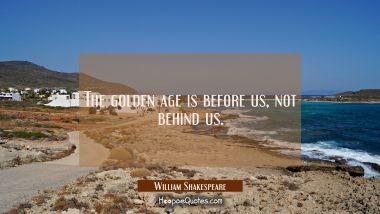 The golden age is before us not behind us.