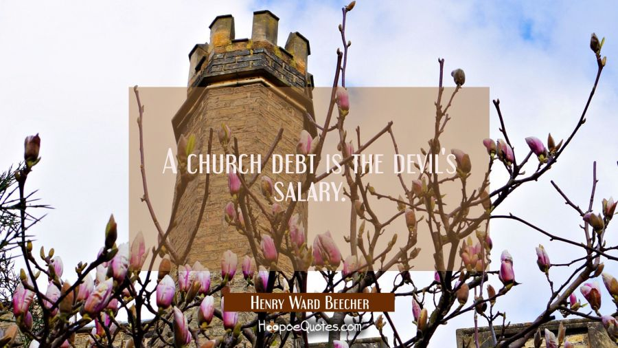 A church debt is the devil's salary. Henry Ward Beecher Quotes