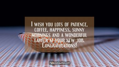 I wish you lots of patience, coffee, happiness, sunny mornings and a wonderful career at your new job. Congratulations! New Job Quotes