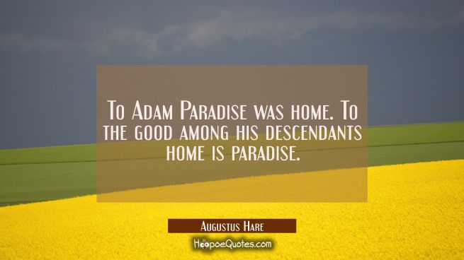 To Adam Paradise was home. To the good among his descendants home is paradise.
