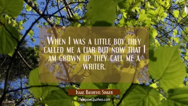 When I was a little boy they called me a liar but now that I am grown up they call me a writer.