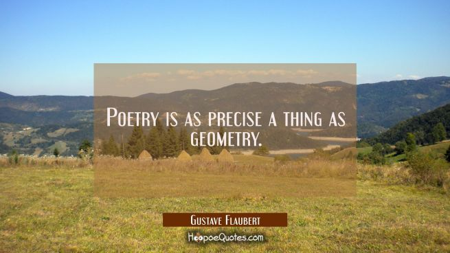 Poetry is as precise a thing as geometry.