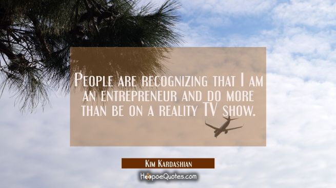 People are recognizing that I am an entrepreneur and do more than be on a reality TV show.