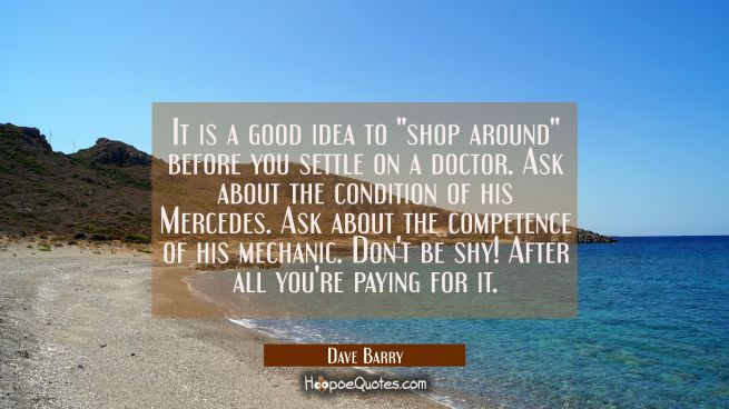 "It is a good idea to ""shop around"" before you settle on a doctor. Ask about the condition of his Me"