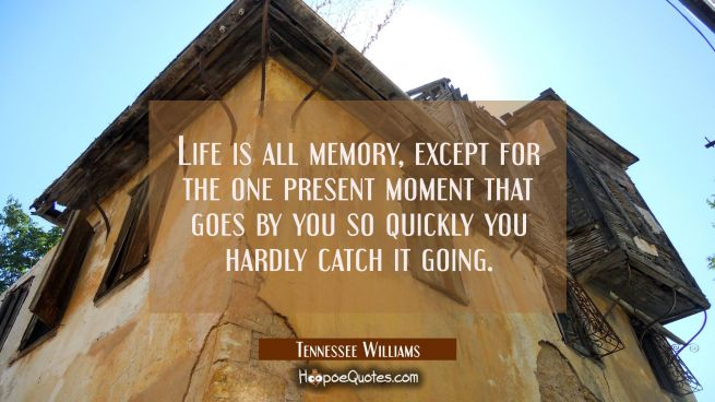 Life is all memory except for the one present moment that goes by you so quickly you hardly catch i