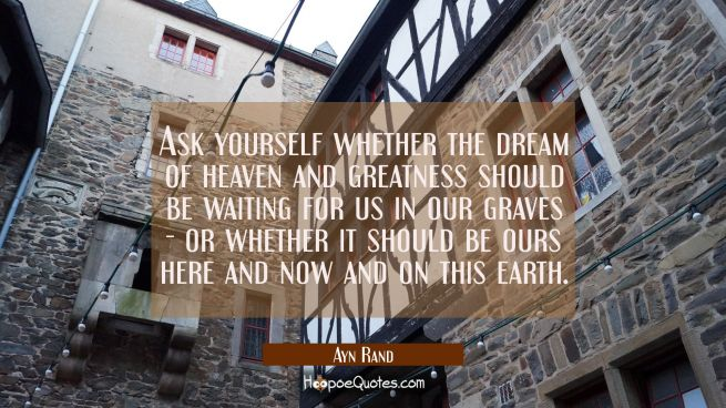Ask yourself whether the dream of heaven and greatness should be waiting for us in our graves - or