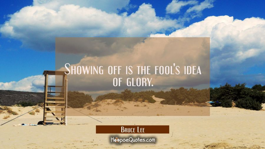 Showing off is the fool's idea of glory. Bruce Lee Quotes