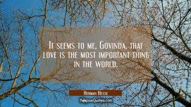 It seems to me, Govinda, that love is the most important thing in the world.