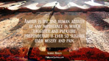 Amour is the one human activity of any importance in which laughter and pleasure preponderate if ev