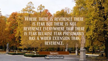 Where there is reverence there is fear but there is not reverence everywhere that there is fear bec