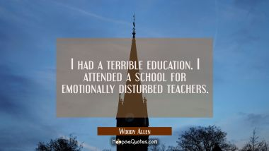 I had a terrible education. I attended a school for emotionally disturbed teachers.