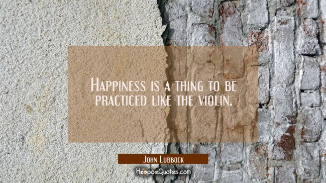Happiness is a thing to be practiced like the violin.
