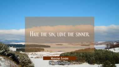Hate the sin, love the sinner Mahatma Gandhi Quotes