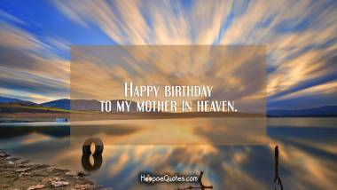 Happy birthday to my mother in heaven. Birthday Quotes