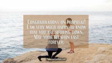 Congratulations on proposal! I am very much happy to know that you are settling down. May your relation last forever. Engagement Quotes
