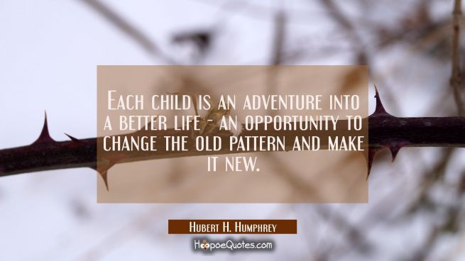 Each child is an adventure into a better life - an opportunity to change the old pattern and make i
