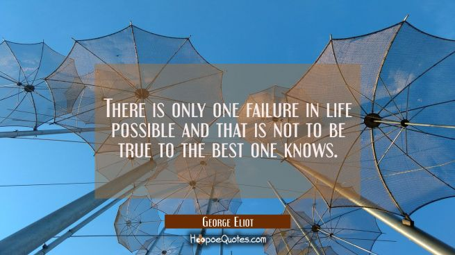 There is only one failure in life possible and that is not to be true to the best one knows.