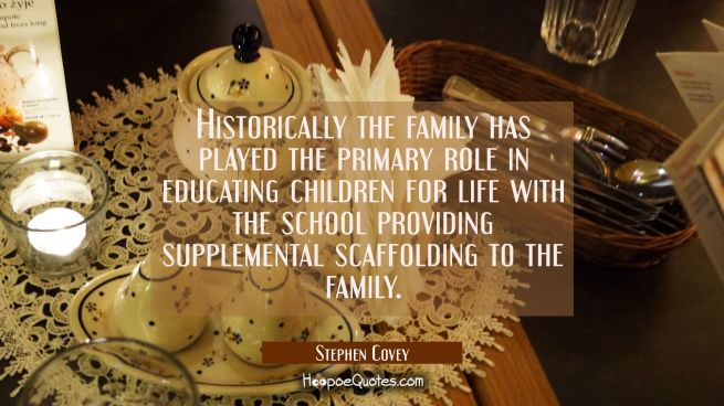 Historically the family has played the primary role in educating children for life with the school