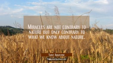 Miracles are not contrary to nature but only contrary to what we know about nature. Saint Augustine Quotes