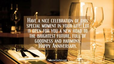 Have a nice celebration of this special moment in your life. Let it open for you a new road to the brightest future, full of goodness and harmony. Happy anniversary. Quotes