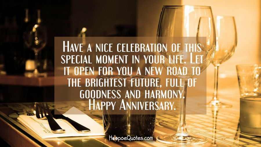 Have a nice celebration of this special moment in your life. Let it open for you a new road to the brightest future, full of goodness and harmony. Happy anniversary. Anniversary Quotes