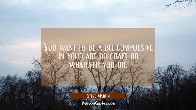You want to be a bit compulsive in your art or craft or whatever you do.