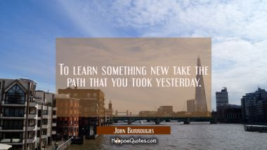 To learn something new take the path that you took yesterday.