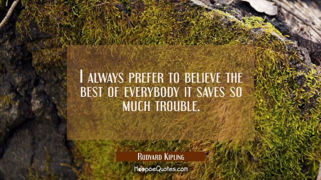 I always prefer to believe the best of everybody it saves so much trouble.