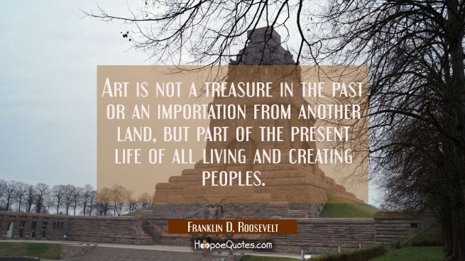 Art is not a treasure in the past or an importation from another land but part of the present life