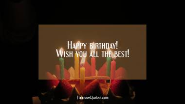 Happy birthday! Wish you all the best! Quotes