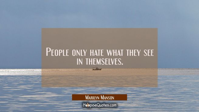 People only hate what they see in themselves.