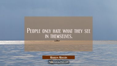 People only hate what they see in themselves. Marilyn Manson Quotes
