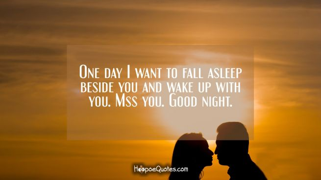 One day I want to fall asleep beside you and wake up with you. Miss you. Good night.