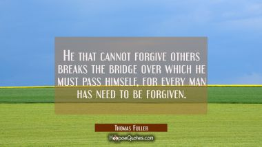 He that cannot forgive others breaks the bridge over which he must pass himself, for every man has Thomas Fuller Quotes