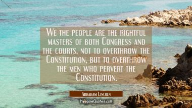 We the people are the rightful masters of both Congress and the courts not to overthrow the Constit