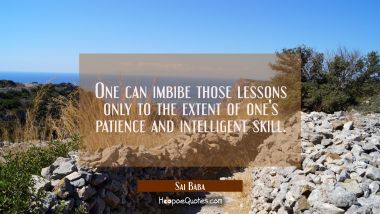 One can imbibe those lessons only to the extent of one's patience and intelligent skill. Sai Baba Quotes