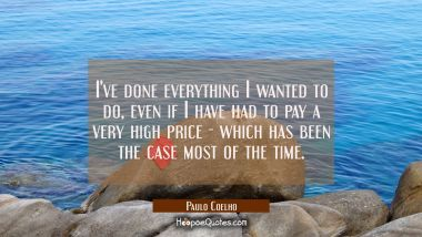 I've done everything I wanted to do even if I have had to pay a very high price - which has been th