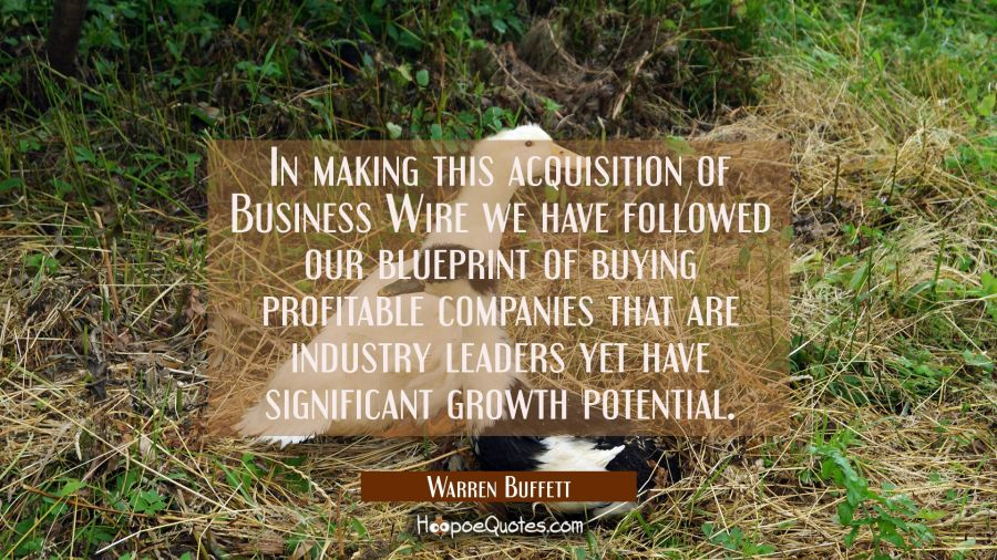 In making this acquisition of Business Wire we have followed our blueprint of buying profitable com Warren Buffett Quotes