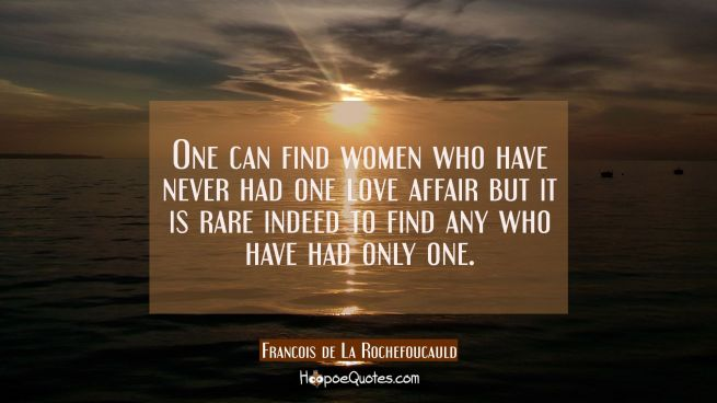 One can find women who have never had one love affair but it is rare indeed to find any who have ha