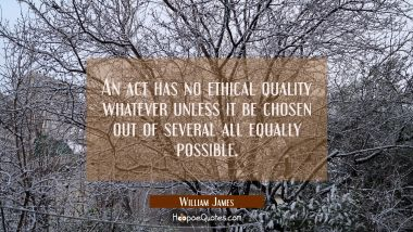An act has no ethical quality whatever unless it be chosen out of several all equally possible.