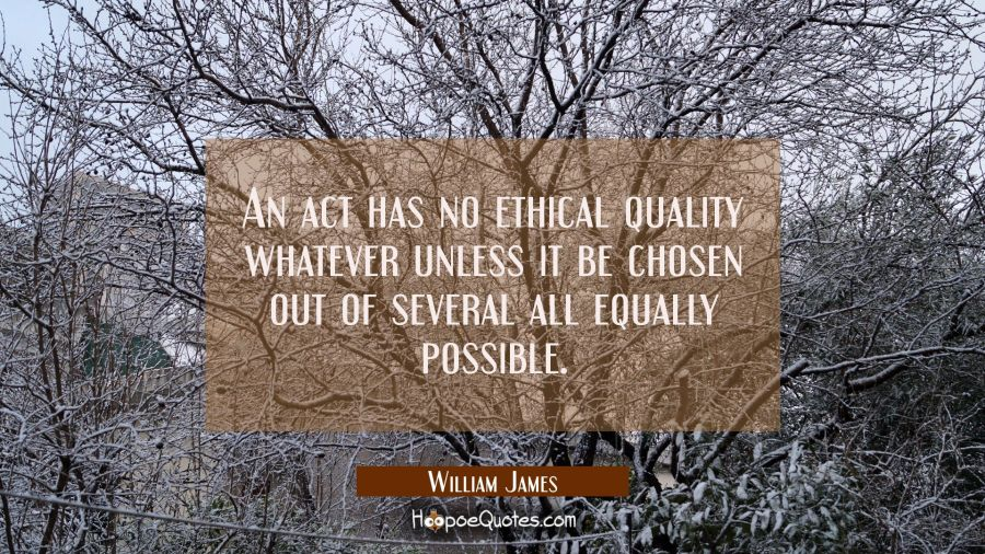 An act has no ethical quality whatever unless it be chosen out of several all equally possible. William James Quotes