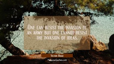 One can resist the invasion of an army but one cannot resist the invasion of ideas.