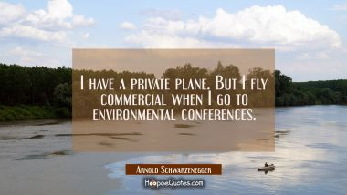 I have a private plane. But I fly commercial when I go to environmental conferences. Arnold Schwarzenegger Quotes
