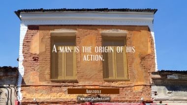 A man is the origin of his action.