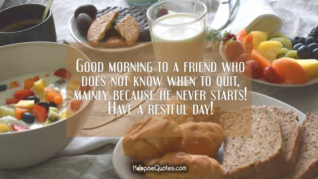 Good morning to a friend who does not know when to quit, mainly because he never starts! Have a restful day!
