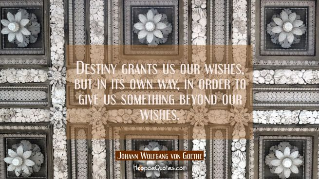 Destiny grants us our wishes but in its own way in order to give us something beyond our wishes.