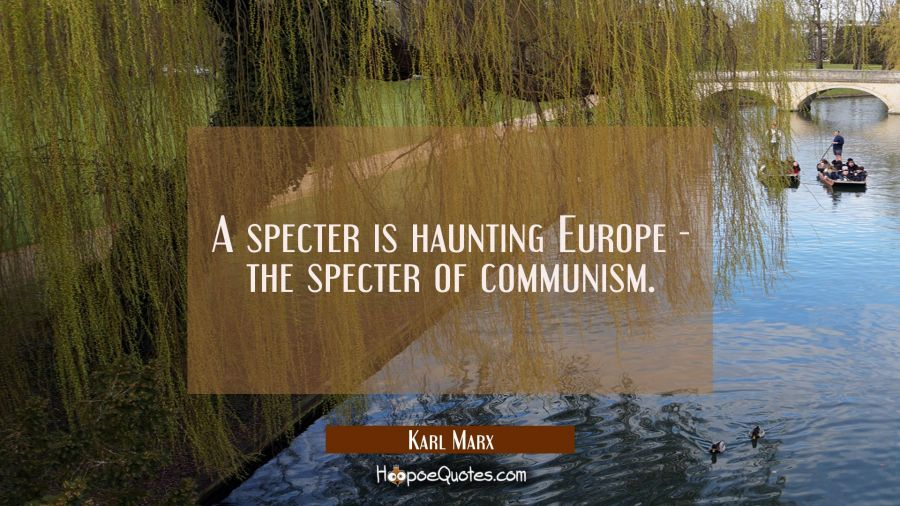 A specter is haunting Europe - the specter of communism. Karl Marx Quotes