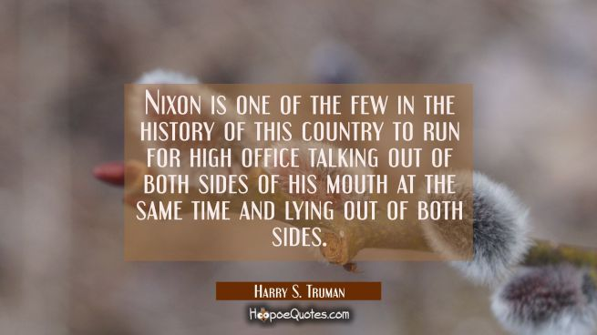 Nixon is one of the few in the history of this country to run for high office talking out of both s