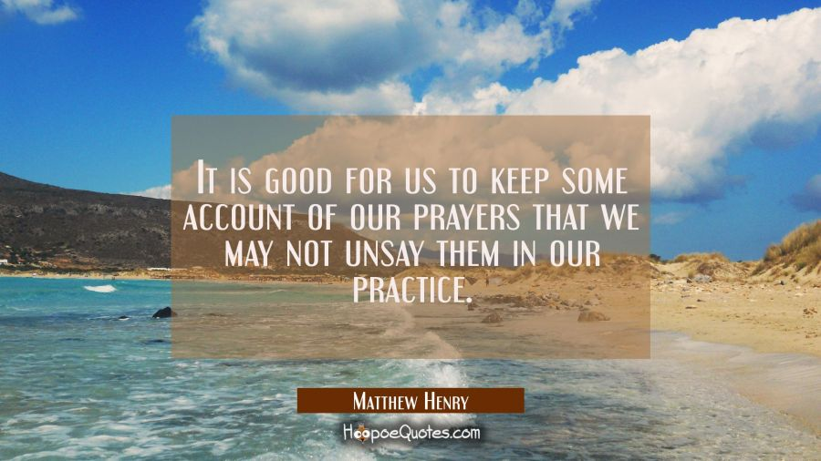 It is good for us to keep some account of our prayers that we may not unsay them in our practice. Matthew Henry Quotes
