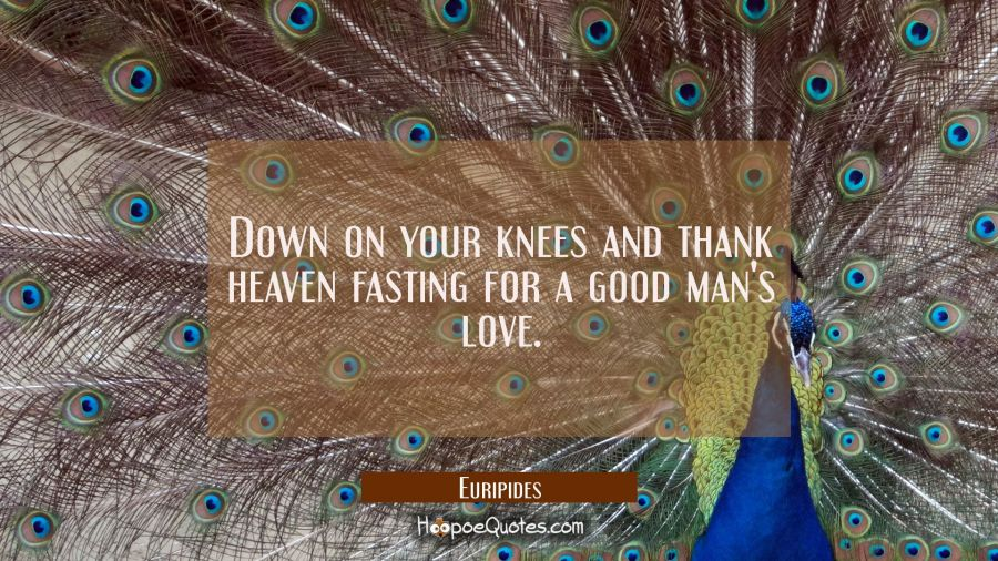 Down on your knees and thank heaven fasting for a good man's love. Euripides Quotes